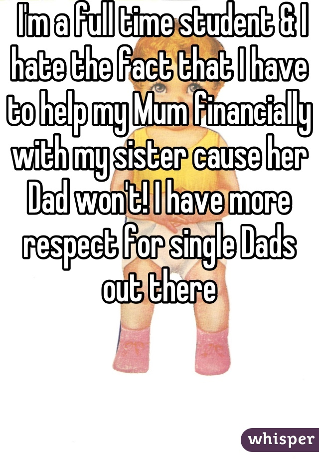 I'm a full time student & I hate the fact that I have to help my Mum financially with my sister cause her Dad won't! I have more respect for single Dads out there