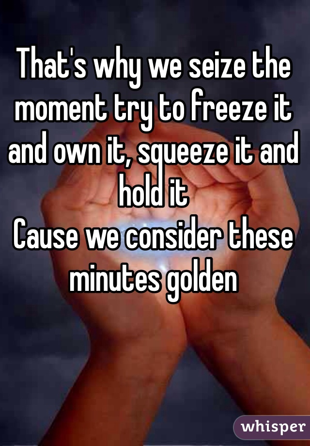 That's why we seize the moment try to freeze it and own it, squeeze it and hold it Cause we consider these minutes golden