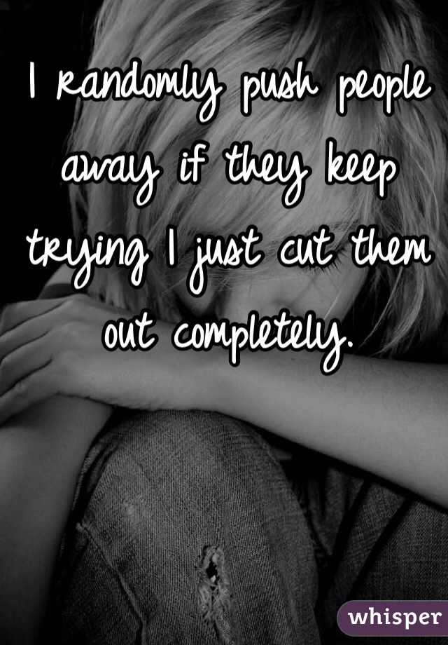 I randomly push people away if they keep trying I just cut them out completely.