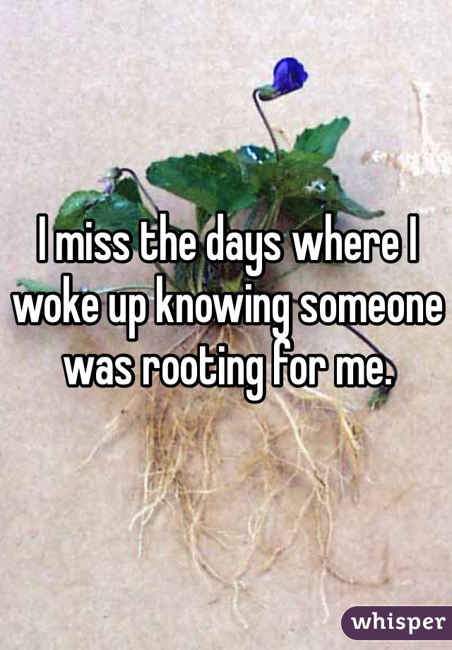 I miss the days where I woke up knowing someone was rooting for me.