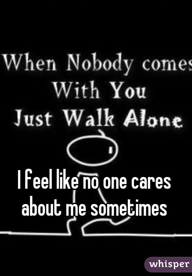 I feel like no one cares about me sometimes