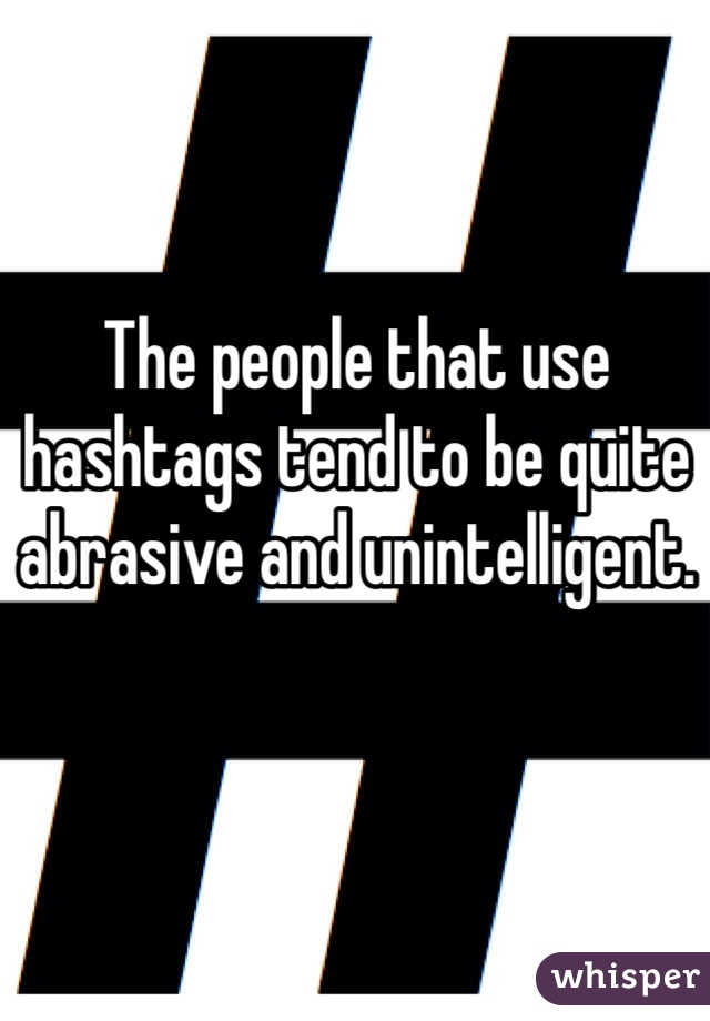 The people that use hashtags tend to be quite abrasive and unintelligent.