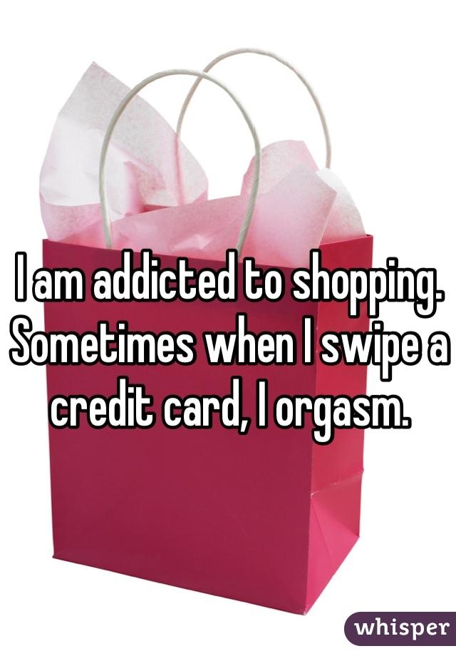 I am addicted to shopping. Sometimes when I swipe a credit card, I orgasm.