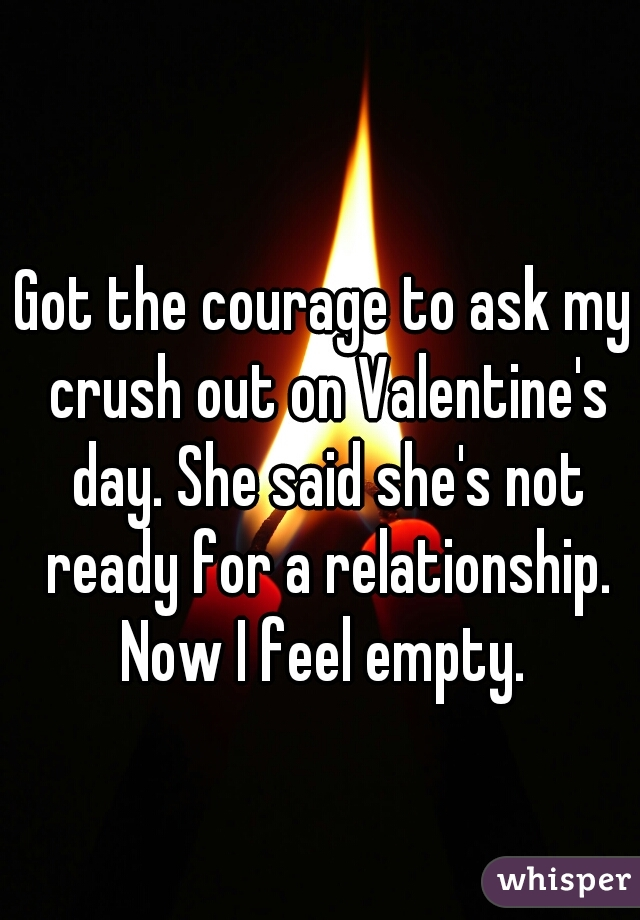 Got the courage to ask my crush out on Valentine's day. She said she's not ready for a relationship. Now I feel empty.