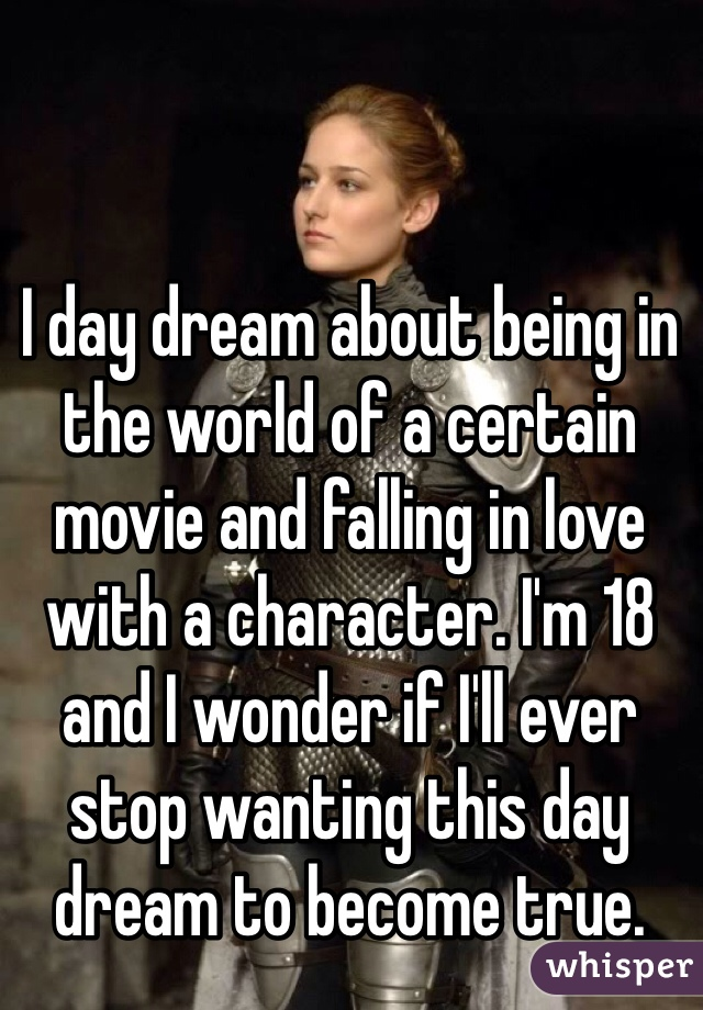 I day dream about being in the world of a certain movie and falling in love with a character. I'm 18 and I wonder if I'll ever stop wanting this day dream to become true.