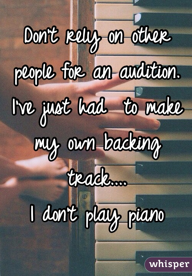 Don't rely on other people for an audition. I've just had  to make my own backing track.... I don't play piano