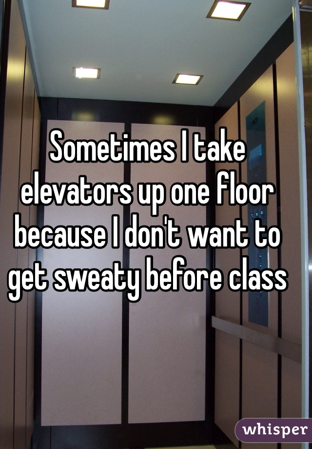 Sometimes I take elevators up one floor because I don't want to get sweaty before class