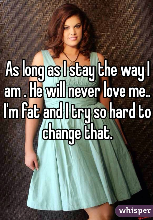 As long as I stay the way I am . He will never love me.. I'm fat and I try so hard to change that.