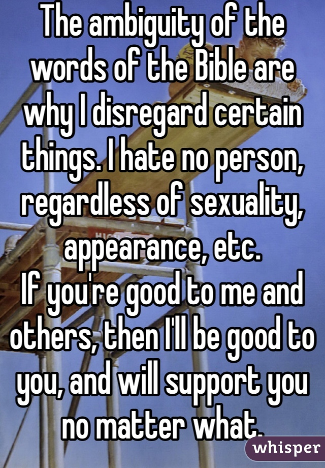 The ambiguity of the words of the Bible are why I disregard certain things. I hate no person, regardless of sexuality, appearance, etc. If you're good to me and others, then I'll be good to you, and will support you no matter what.