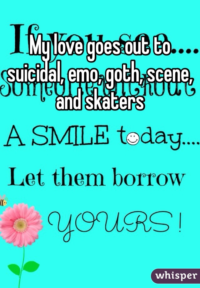 My love goes out to suicidal, emo, goth, scene, and skaters