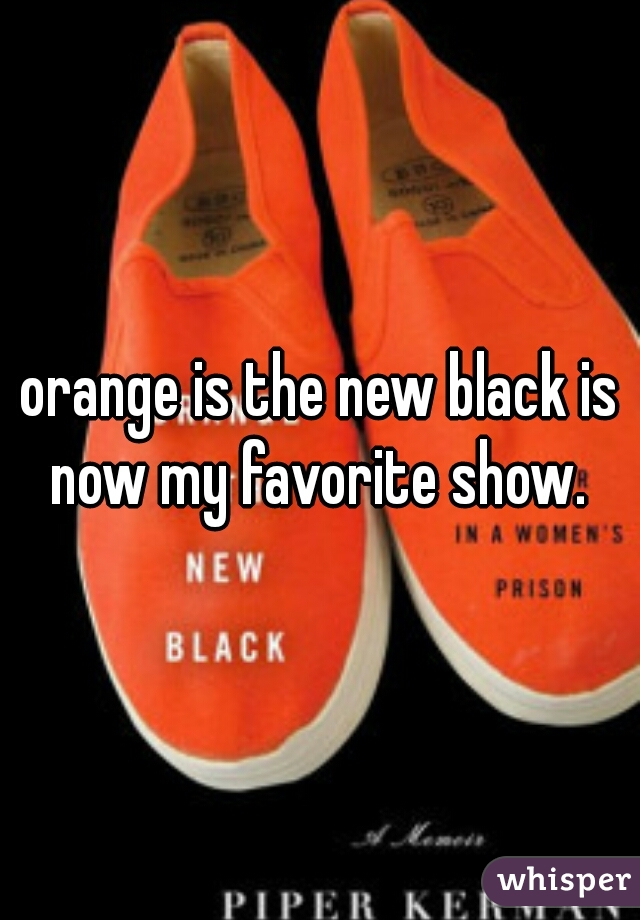 orange is the new black is now my favorite show.