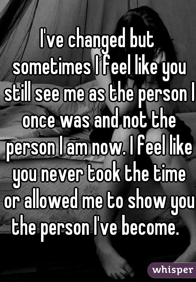 I've changed but sometimes I feel like you still see me as the person I once was and not the person I am now. I feel like you never took the time or allowed me to show you the person I've become.