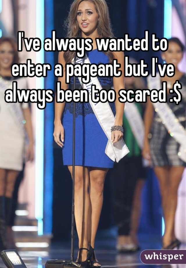 I've always wanted to enter a pageant but I've always been too scared :$