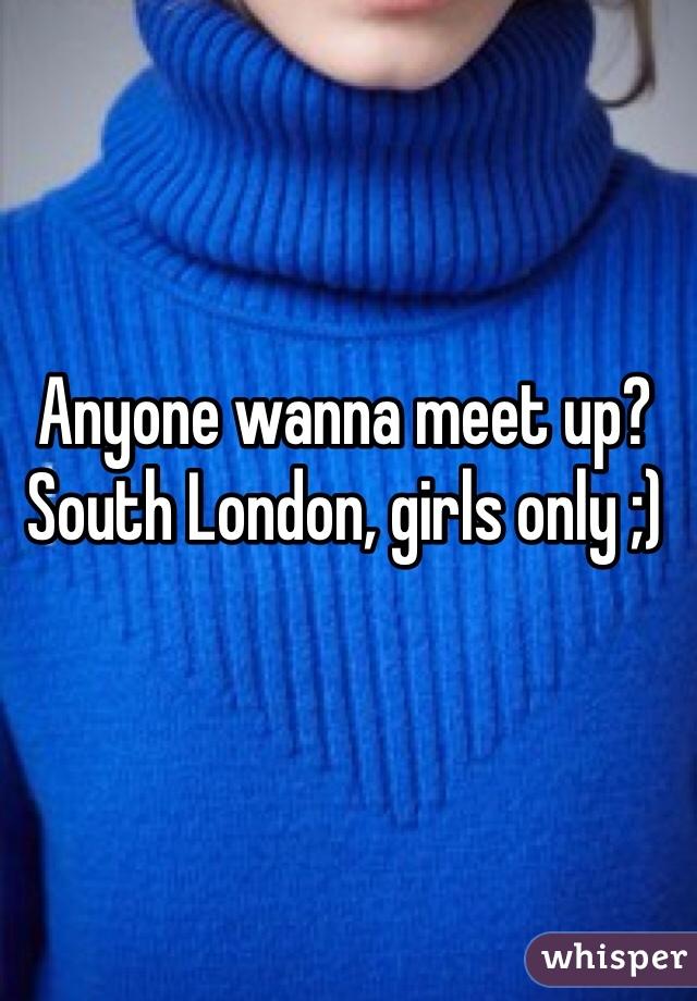 Anyone wanna meet up? South London, girls only ;)