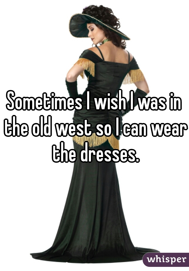 Sometimes I wish I was in the old west so I can wear the dresses.