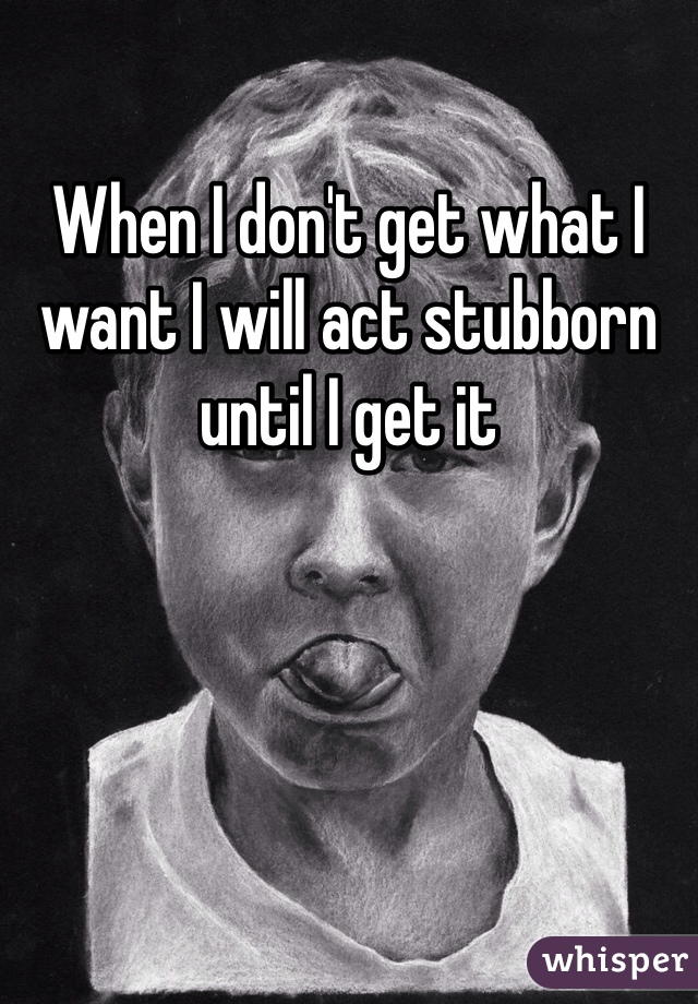 When I don't get what I want I will act stubborn until I get it