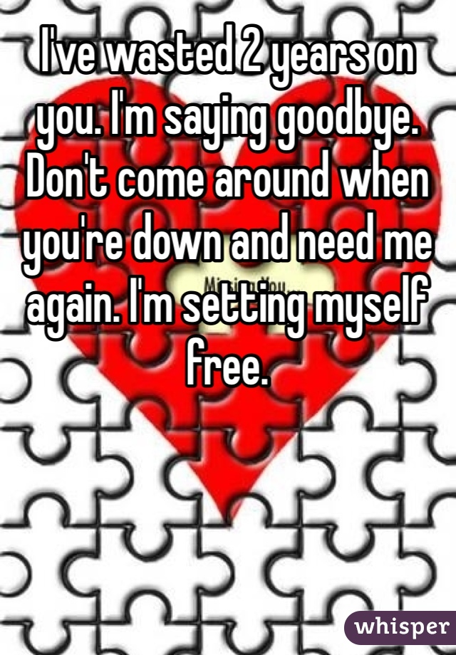 I've wasted 2 years on you. I'm saying goodbye. Don't come around when you're down and need me again. I'm setting myself free.