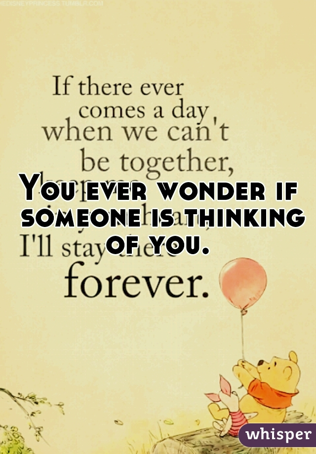 You ever wonder if someone is thinking of you.