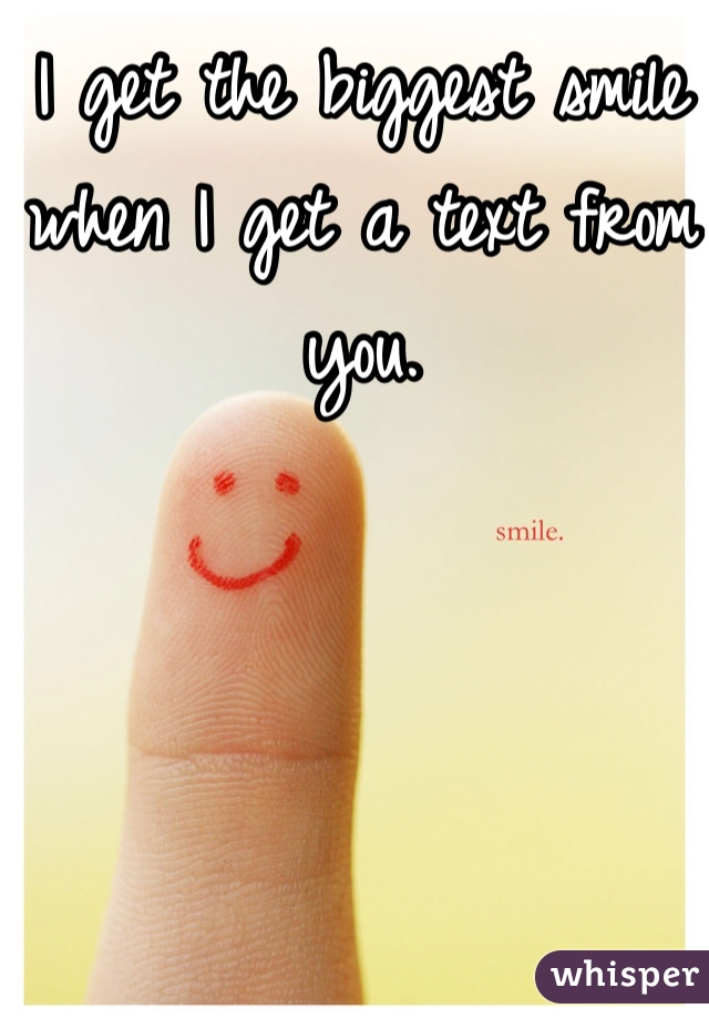 I get the biggest smile when I get a text from you.