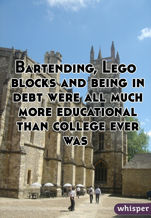 Bartending, Lego blocks and being in debt were all much more educational than college ever was