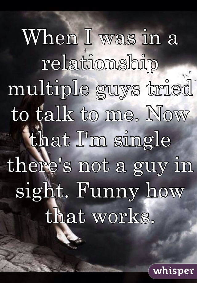 When I was in a relationship multiple guys tried to talk to me. Now that I'm single there's not a guy in sight. Funny how that works.