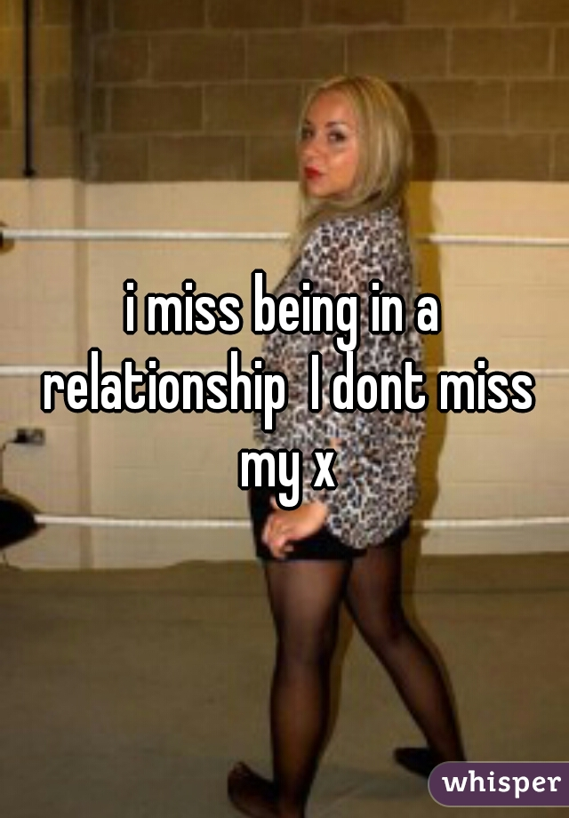 i miss being in a relationship  I dont miss my x