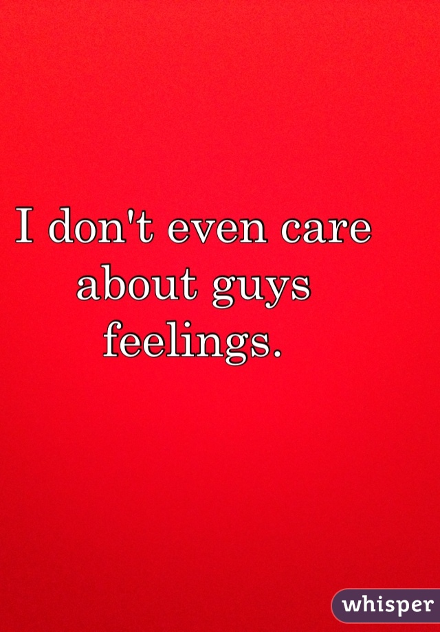 I don't even care about guys feelings.