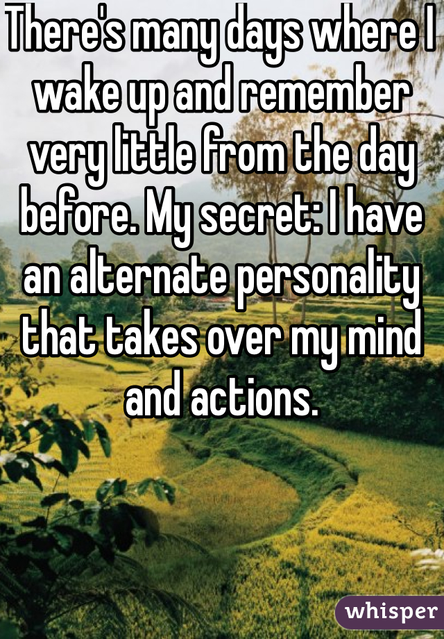 There's many days where I wake up and remember very little from the day before. My secret: I have an alternate personality that takes over my mind and actions.