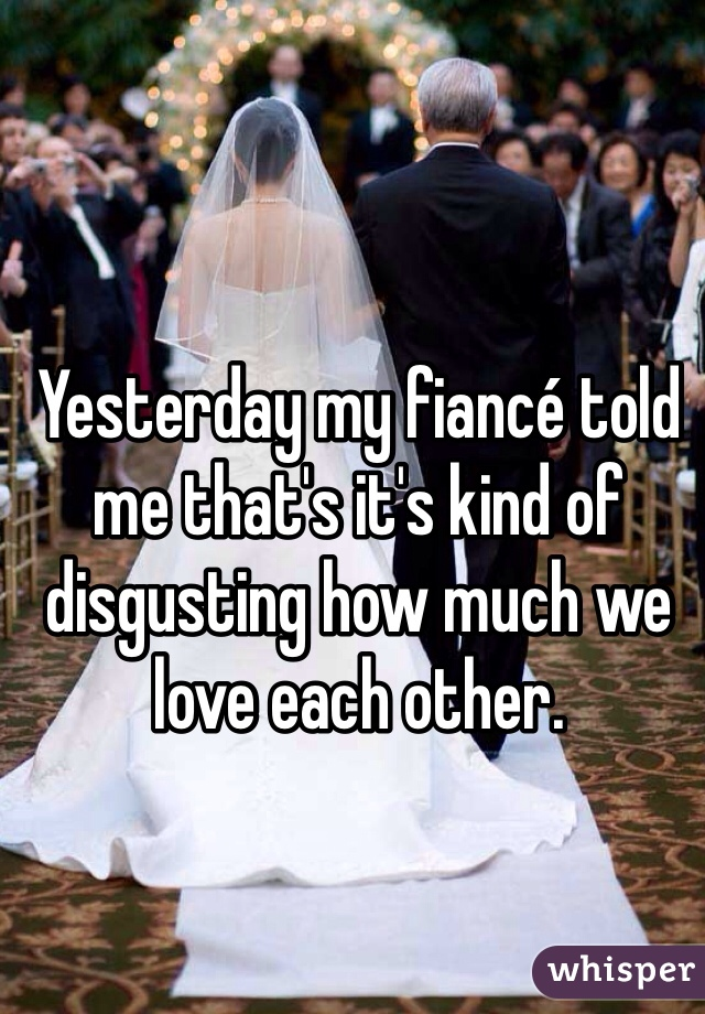 Yesterday my fiancé told me that's it's kind of disgusting how much we love each other.