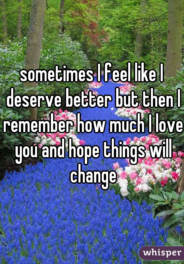 sometimes I feel like I deserve better but then I remember how much I love you and hope things will change