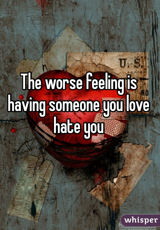 The worse feeling is having someone you love hate you