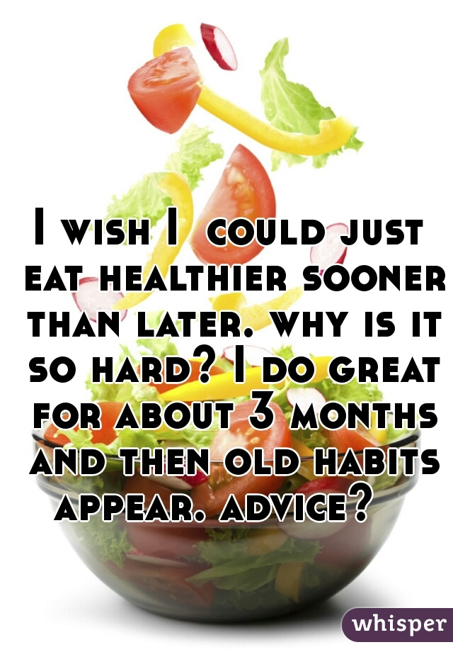 I wish I  could just eat healthier sooner than later. why is it so hard? I do great for about 3 months and then old habits appear. advice?
