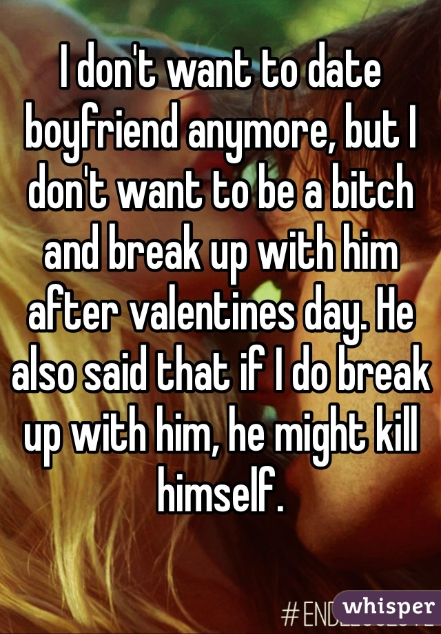 I don't want to date boyfriend anymore, but I don't want to be a bitch and break up with him after valentines day. He also said that if I do break up with him, he might kill himself.