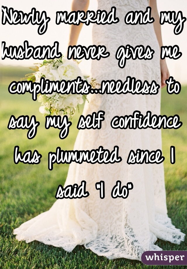 """Newly married and my husband never gives me compliments...needless to say my self confidence has plummeted since I said """"I do"""""""