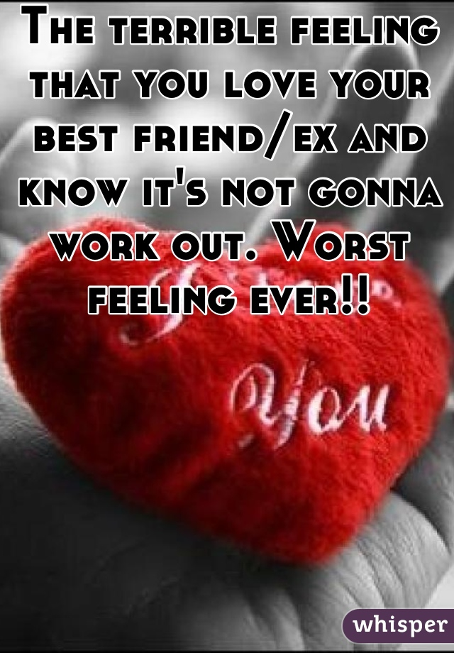 The terrible feeling that you love your best friend/ex and know it's not gonna work out. Worst feeling ever!!