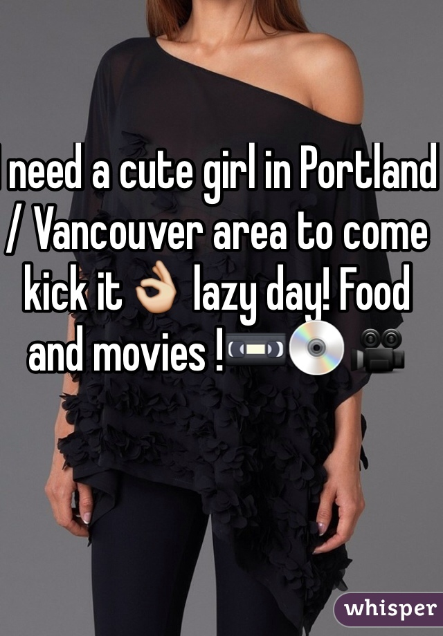 I need a cute girl in Portland / Vancouver area to come kick it👌 lazy day! Food and movies !📼💿🎥