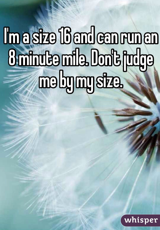 I'm a size 16 and can run an 8 minute mile. Don't judge me by my size.