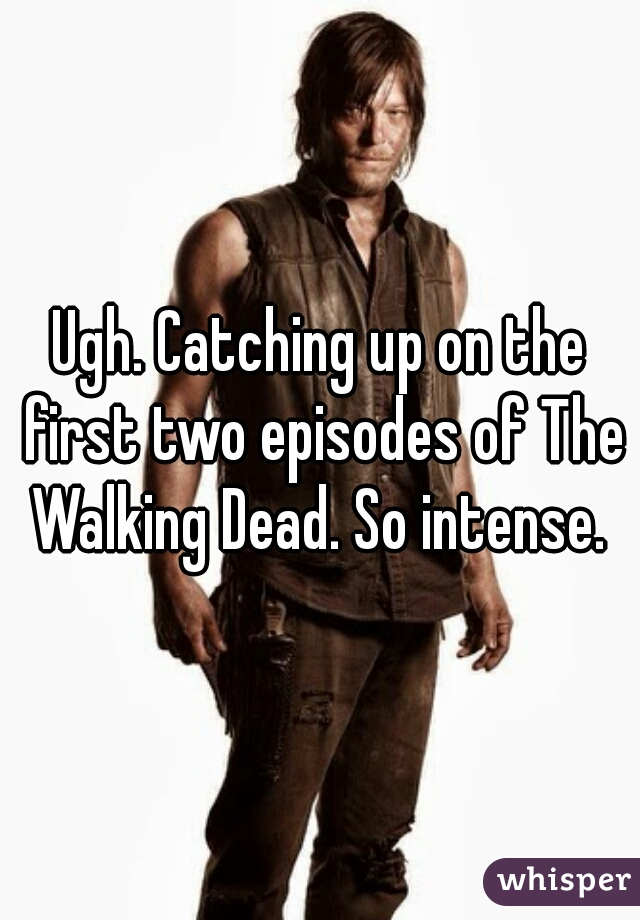 Ugh. Catching up on the first two episodes of The Walking Dead. So intense.
