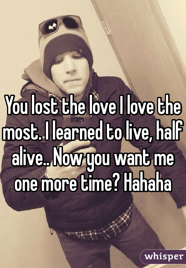 You lost the love I love the most. I learned to live, half alive.. Now you want me one more time? Hahaha