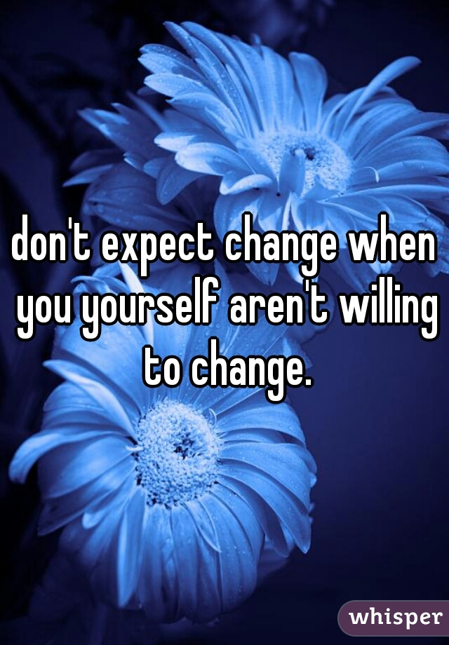 don't expect change when you yourself aren't willing to change.