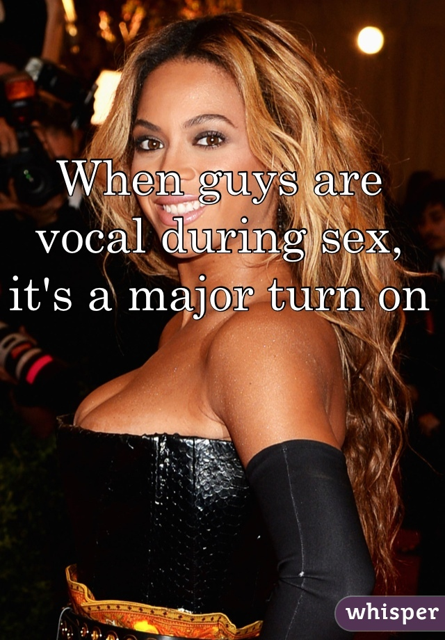 When guys are vocal during sex, it's a major turn on