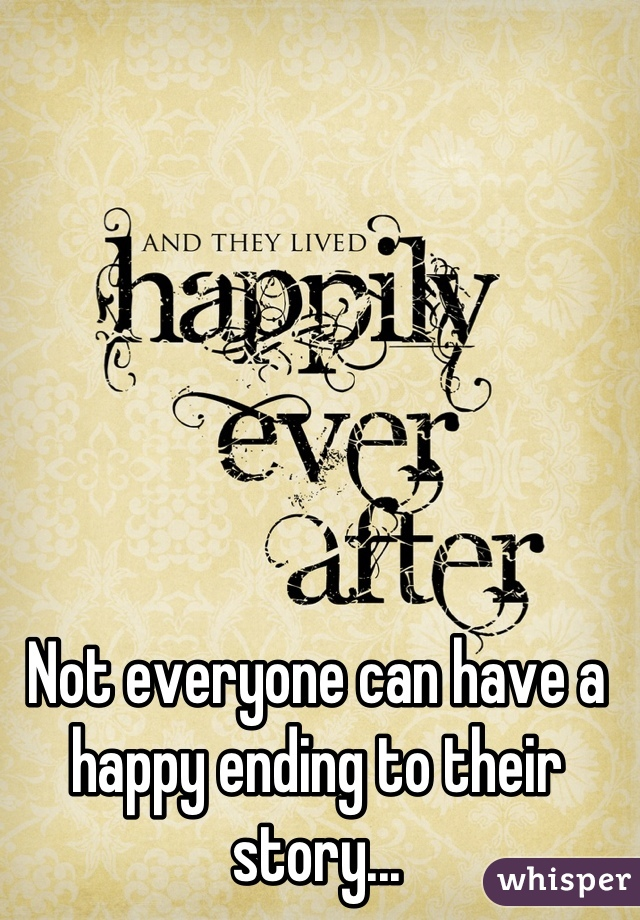 Not everyone can have a happy ending to their story...