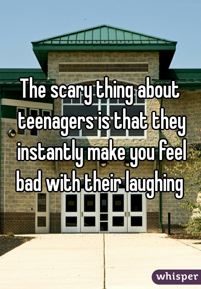 The scary thing about teenagers is that they instantly make you feel bad with their laughing