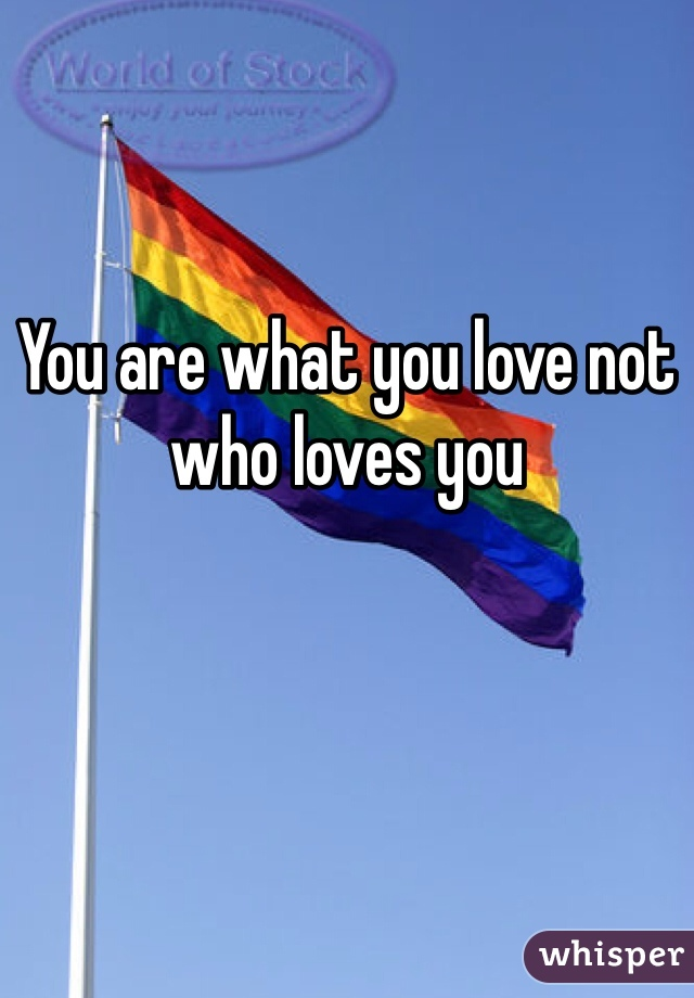 You are what you love not who loves you