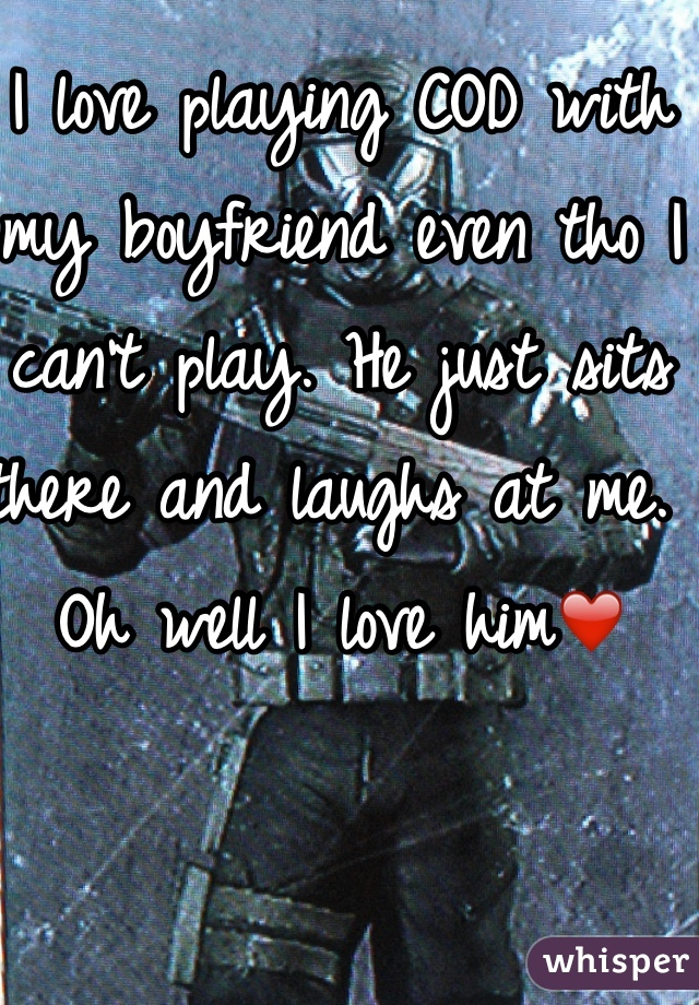 I love playing COD with my boyfriend even tho I can't play. He just sits there and laughs at me. Oh well I love him❤️