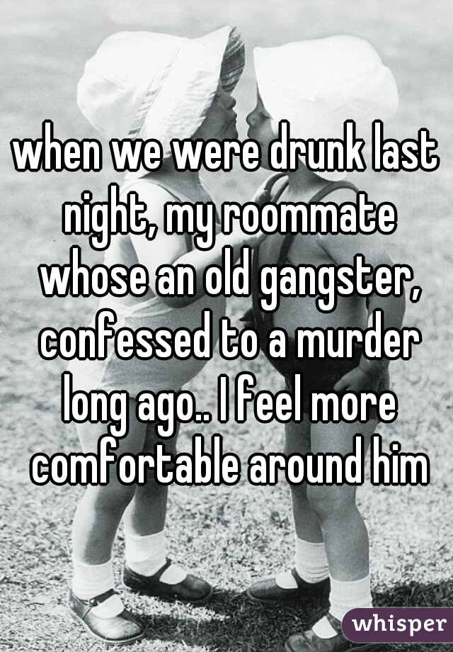 when we were drunk last night, my roommate whose an old gangster, confessed to a murder long ago.. I feel more comfortable around him