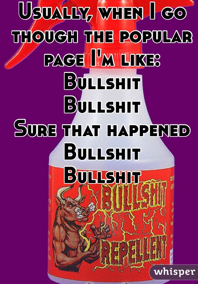Usually, when I go though the popular page I'm like: Bullshit Bullshit Sure that happened Bullshit  Bullshit