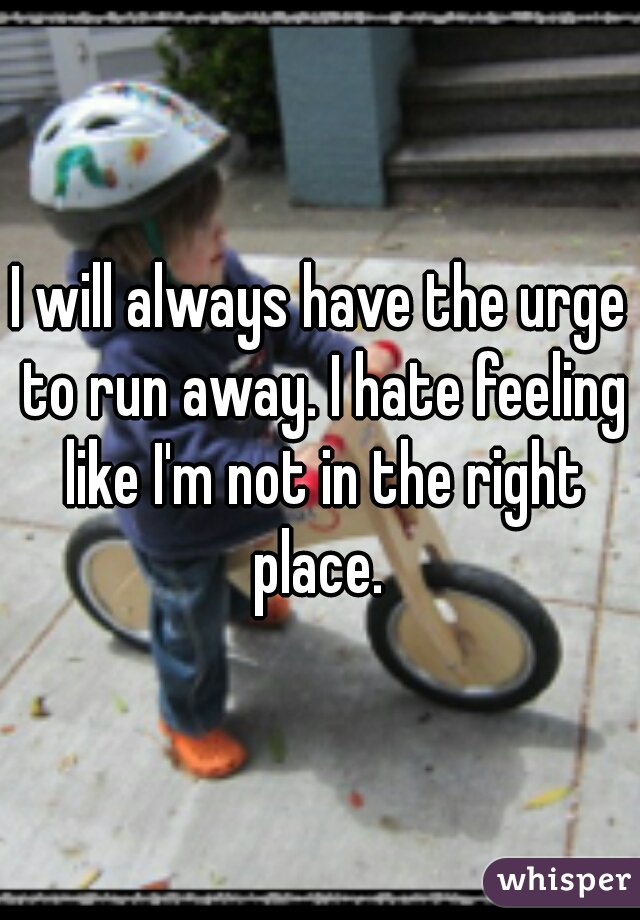 I will always have the urge to run away. I hate feeling like I'm not in the right place.