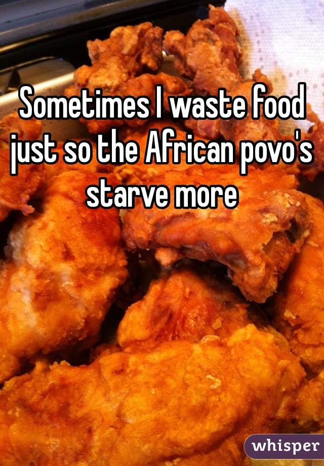 Sometimes I waste food just so the African povo's starve more