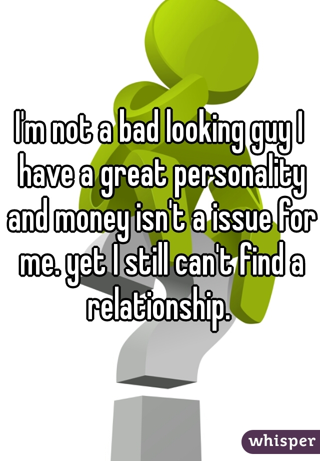 I'm not a bad looking guy I have a great personality and money isn't a issue for me. yet I still can't find a relationship.